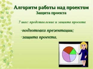 7 шаг: представление и защита проекта подготовка презентации; защита проекта.