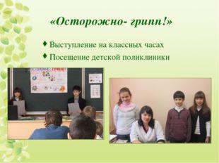 «Осторожно- грипп!» Выступление на классных часах Посещение детской поликлиники