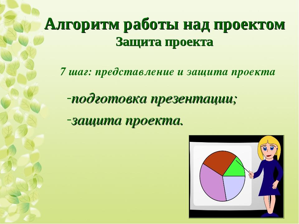 7 шаг: представление и защита проекта подготовка презентации; защита проекта....
