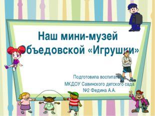 Наш мини-музей Объедовской «Игрушки» Подготовила воспитатель МКДОУ Савинского