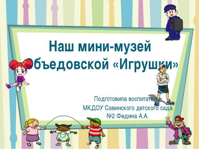 Наш мини-музей Объедовской «Игрушки» Подготовила воспитатель МКДОУ Савинского...