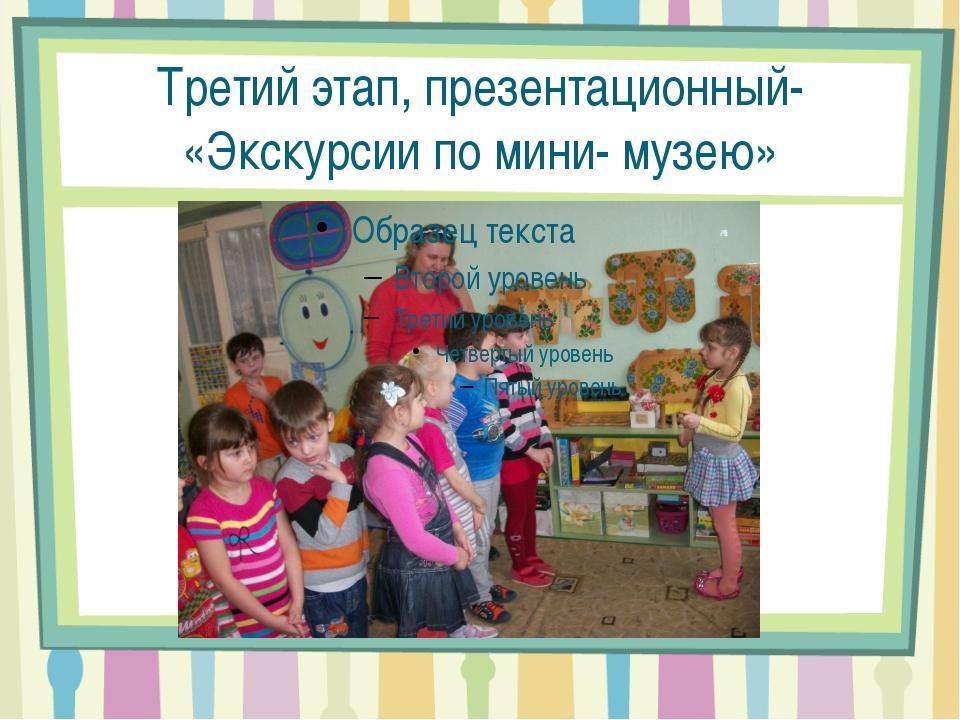 Третий этап, презентационный- «Экскурсии по мини- музею»