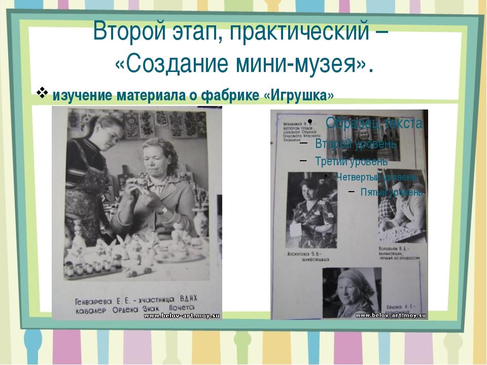 Второй этап, практический – «Создание мини-музея». изучение материала о фабри...