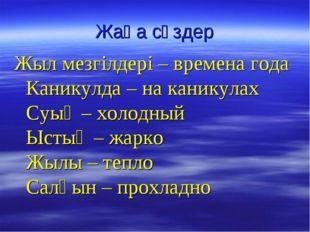 Жаңа сөздер Жыл мезгілдері – времена года Каникулда – на каникулах Суық – хол