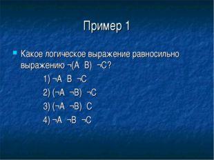 Пример 1 Какое логическое выражение равносильно выражению ¬(А۸В)۸¬С? 1) ¬А۷В۷