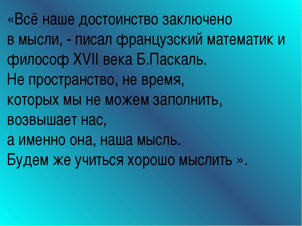 «Всё наше достоинство заключено в мысли, - писал французский математик и фило...