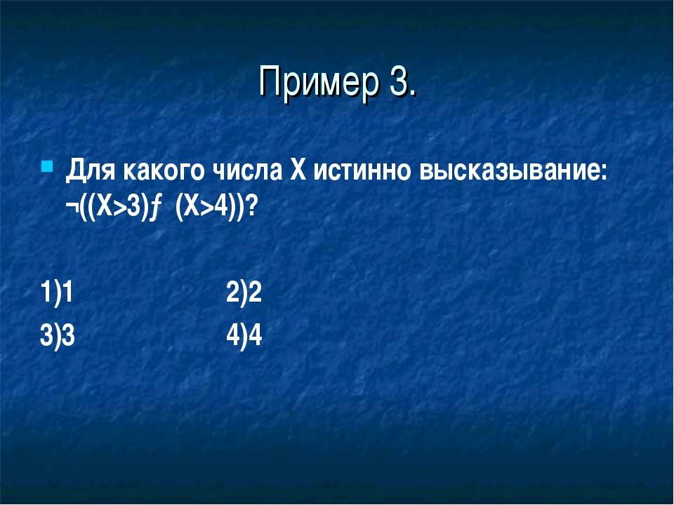 Пример 3. Для какого числа X истинно высказывание: ¬((X>3)→(X>4))? 1)1 2)2 3)...