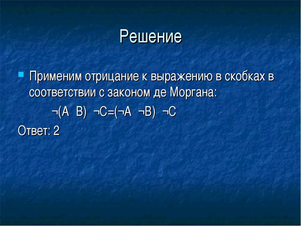 Решение Применим отрицание к выражению в скобках в соответствии с законом де...