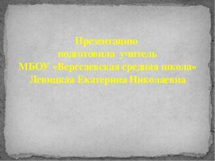 Презентацию подготовила учитель МБОУ «Вересаевская средняя школа» Левицкая Ек