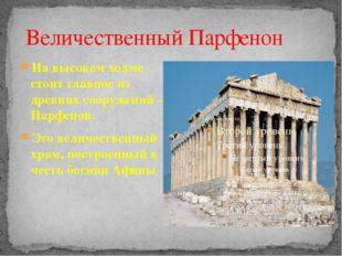 На высоком холме стоит главное из древних сооружений – Парфенон. Это величест