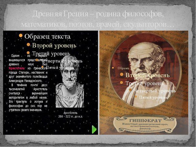 Древняя Греция – родина философов, математиков, поэтов, врачей, скульпторов…