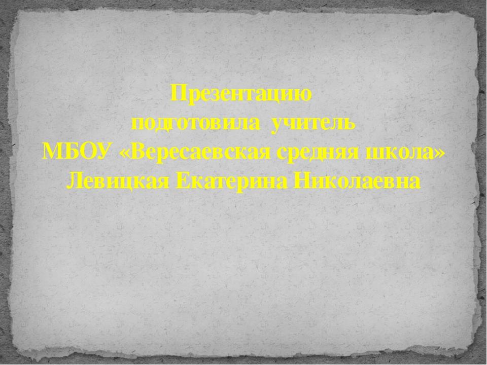 Презентацию подготовила учитель МБОУ «Вересаевская средняя школа» Левицкая Ек...