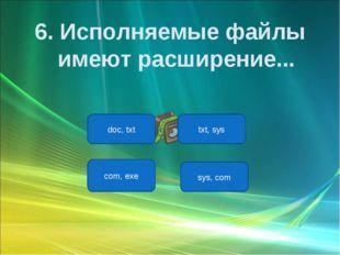 com, exe doc, txt txt, sys sys, com 6. Исполняемые файлы имеют расширение...