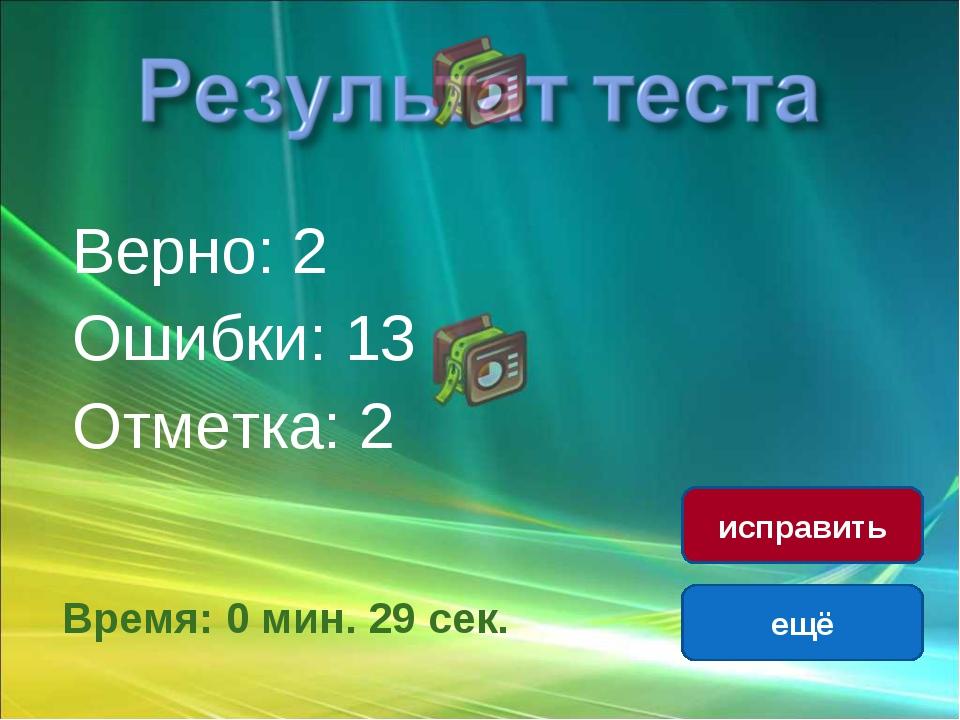 Верно: 2 Ошибки: 13 Отметка: 2 Время: 0 мин. 29 сек. ещё исправить