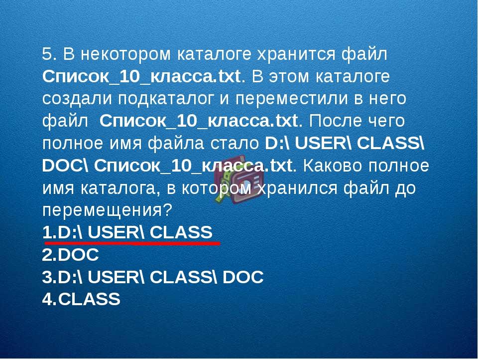 5. В некотором каталоге хранится файл Список_10_класса.txt. В этом каталоге с...