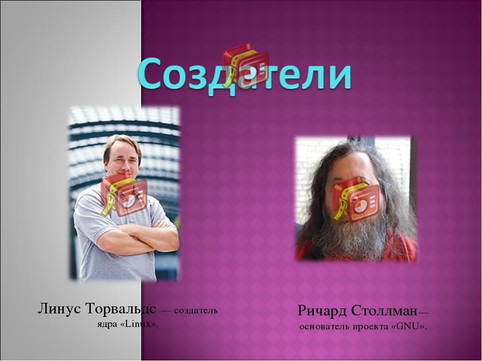 Линус Торвальдс — создатель ядра «Linux». Ричард Столлман— основатель проекта...