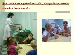 Дети любят кислородный коктейль, который принимают в фитобаре детского сада.