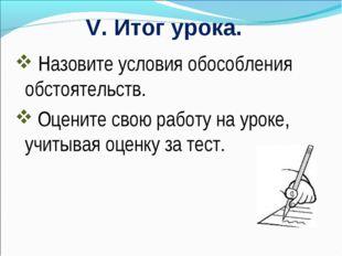 V. Итог урока. Назовите условия обособления обстоятельств. Оцените свою работ