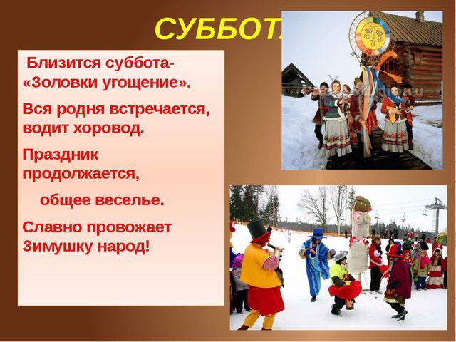СУББОТА Близится суббота- «Золовки угощение». Вся родня встречается, водит х...