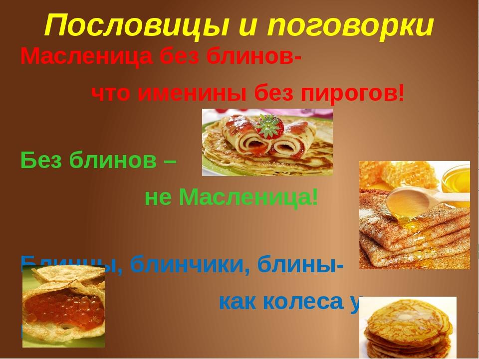 Пословицы и поговорки Масленица без блинов-  что именины без пирогов! Без...