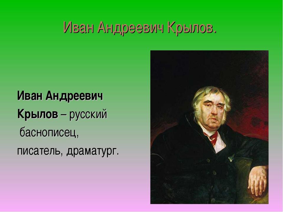 Иван Андреевич Крылов. Иван Андреевич Крылов – русский баснописец, писатель,...