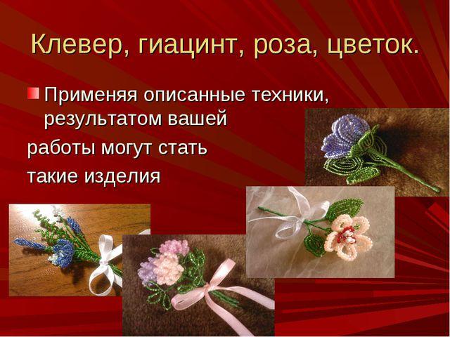 Клевер, гиацинт, роза, цветок. Применяя описанные техники, результатом вашей...