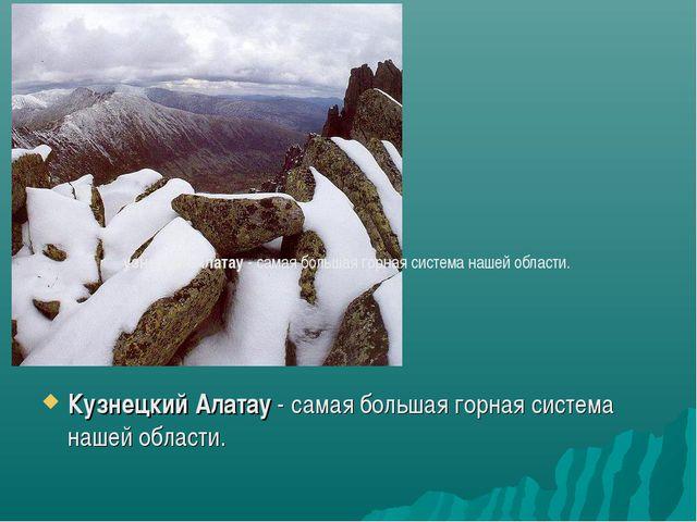 Кузнецкий Алатау - самая большая горная система нашей области. узнецкий Алата...