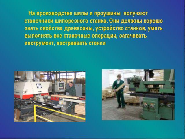 На производстве шипы и проушины получают станочники шипорезного станка. Они...