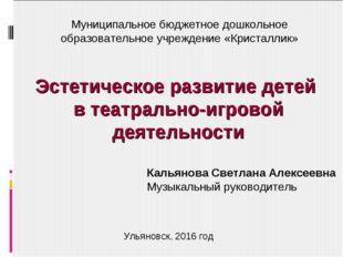 Эстетическое развитие детей в театрально-игровой деятельности Кальянова Светл