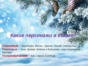 Какие персонажи в сказке? Сказочные – Дед Мороз, Весна – красна, Леший, Снегу