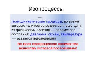 Изопроцессы Изопроце́ссы— термодинамические процессы, во время которых колич