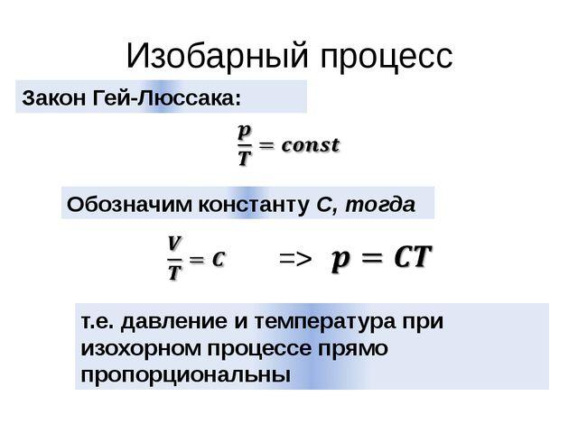 Изобарный процесс Закон Гей-Люссака: Обозначим константу С, тогда => т.е. дав...