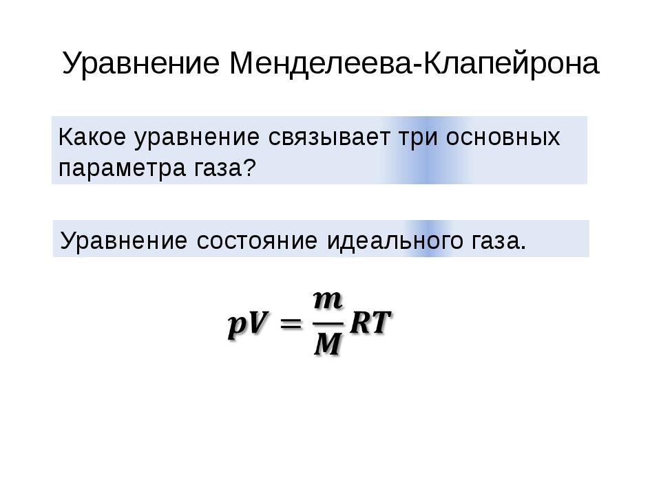 Уравнение Менделеева-Клапейрона Какое уравнение связывает три основных параме...