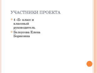 УЧАСТНИКИ ПРОЕКТА 4 «Б» класс и классный руководитель Белоусова Елена Борисовна