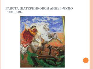 РАБОТА ШАТЕРНИКОВОЙ АННЫ «ЧУДО ГЕОРГИЯ»