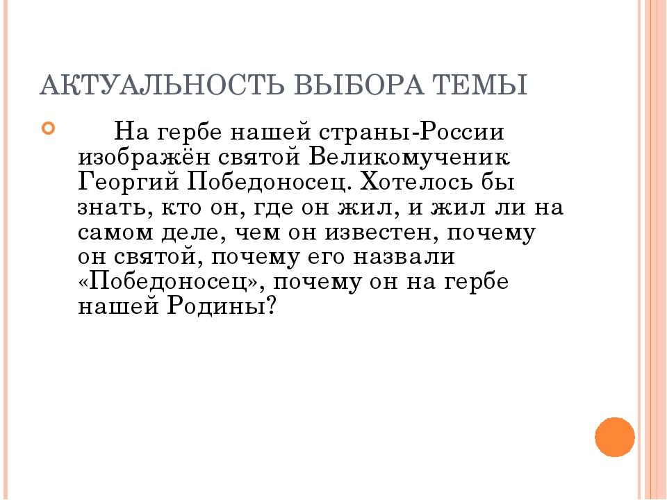 АКТУАЛЬНОСТЬ ВЫБОРА ТЕМЫ  На гербе нашей страны-России изображён святой Вели...