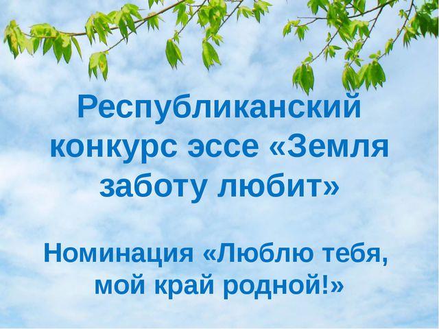 Республиканский конкурс эссе «Земля заботу любит» Номинация «Люблю тебя, мой...