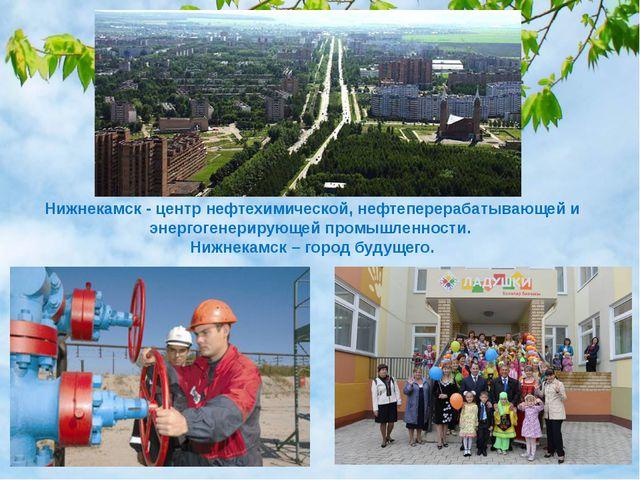 Нижнекамск - центр нефтехимической, нефтеперерабатывающей и энергогенерирующе...