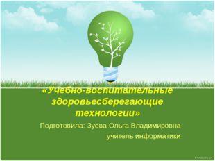 «Учебно-воспитательные здоровьесберегающие технологии» Подготовила: Зуева Оль