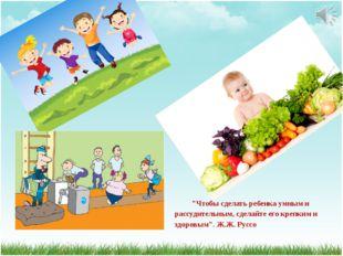 """""""Чтобы сделать ребенка умным и рассудительным, сделайте его крепким и здоровы"""