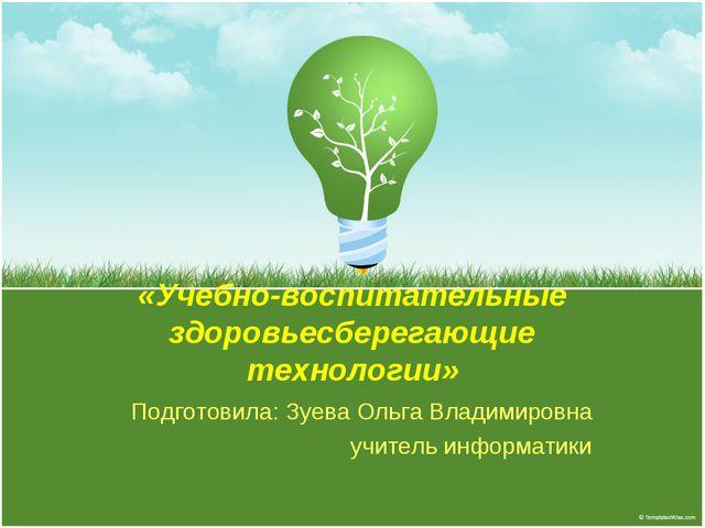 «Учебно-воспитательные здоровьесберегающие технологии» Подготовила: Зуева Оль...