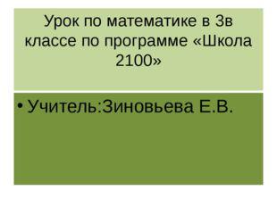 Урок по математике в 3в классе по программе «Школа 2100» Учитель:Зиновьева Е.В.