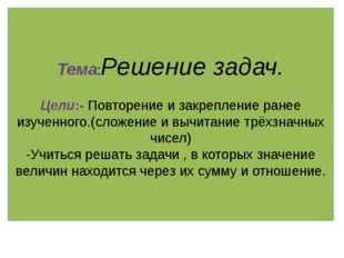 Тема:Решение задач. Цели:- Повторение и закрепление ранее изученного.(сложени