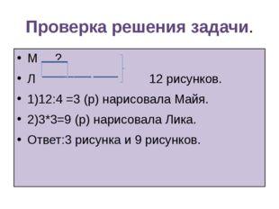 Проверка решения задачи. М ? Л 12 рисунков. 1)12:4 =3 (р) нарисовала Майя. 2)