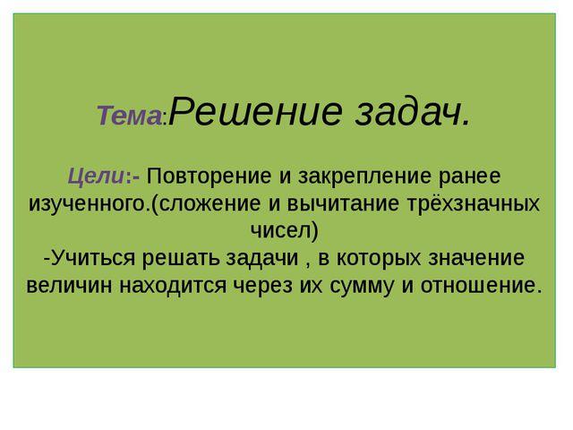 Тема:Решение задач. Цели:- Повторение и закрепление ранее изученного.(сложени...
