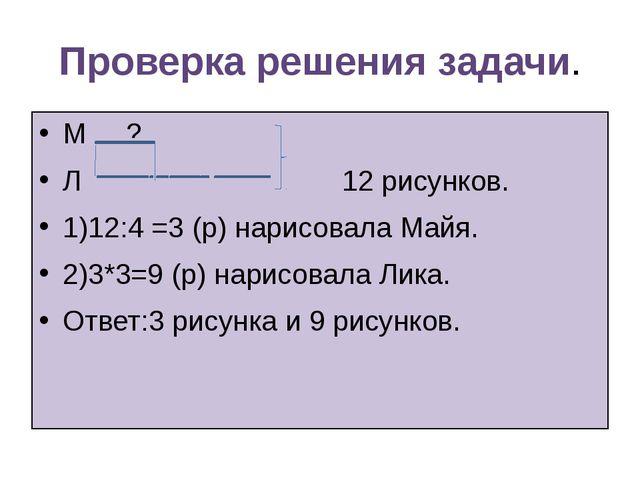 Проверка решения задачи. М ? Л 12 рисунков. 1)12:4 =3 (р) нарисовала Майя. 2)...
