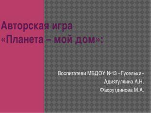 Авторская игра «Планета – мой дом»: Воспитатели МБДОУ №13 «Гусельки» Адиятулл