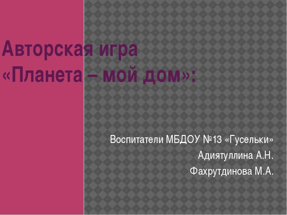 Авторская игра «Планета – мой дом»: Воспитатели МБДОУ №13 «Гусельки» Адиятулл...