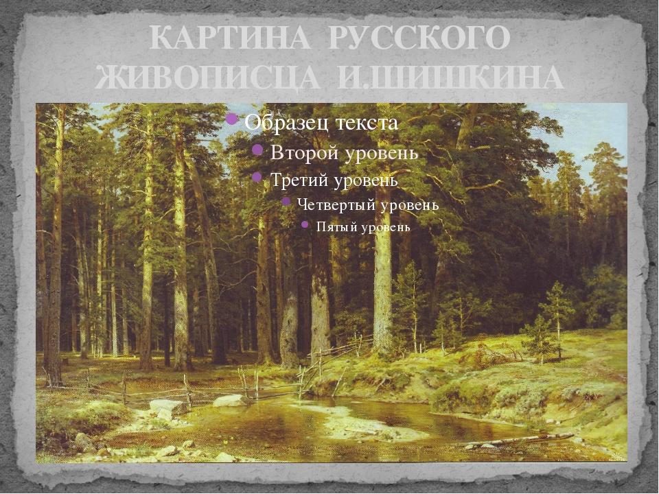 КАРТИНА РУССКОГО ЖИВОПИСЦА И.ШИШКИНА