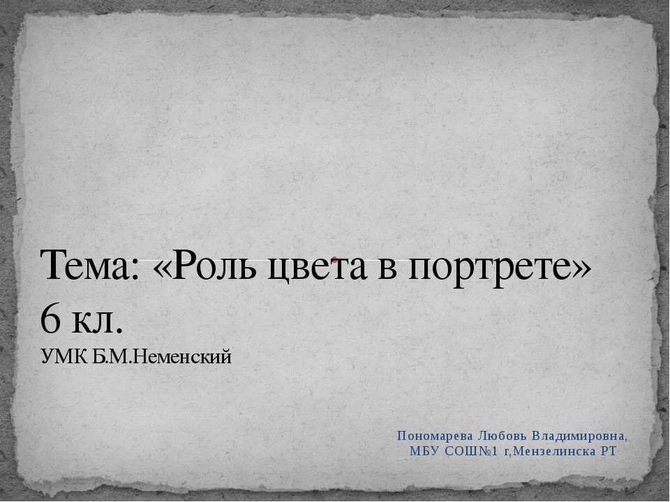 Пономарева Любовь Владимировна, МБУ СОШ№1 г,Мензелинска РТ Тема: «Роль цвета...